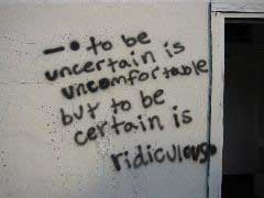 To be uncertain is uncomfortable but to be certain is ridiculous